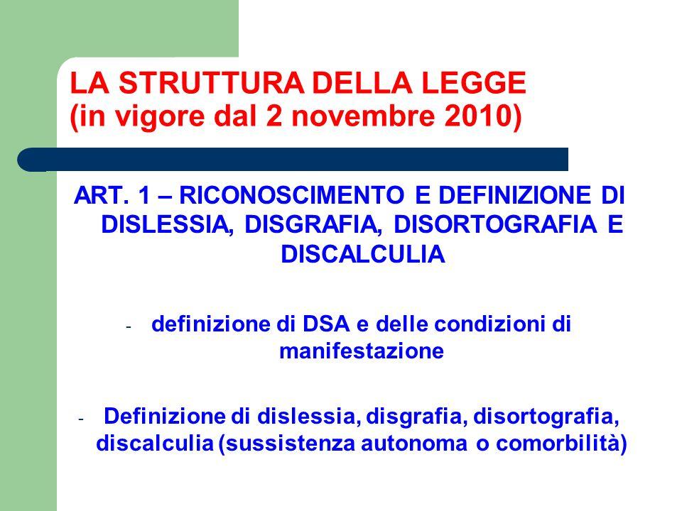 LA STRUTTURA DELLA LEGGE (in vigore dal 2 novembre 2010) ART. 1 – RICONOSCIMENTO E DEFINIZIONE DI DISLESSIA, DISGRAFIA, DISORTOGRAFIA E DISCALCULIA -