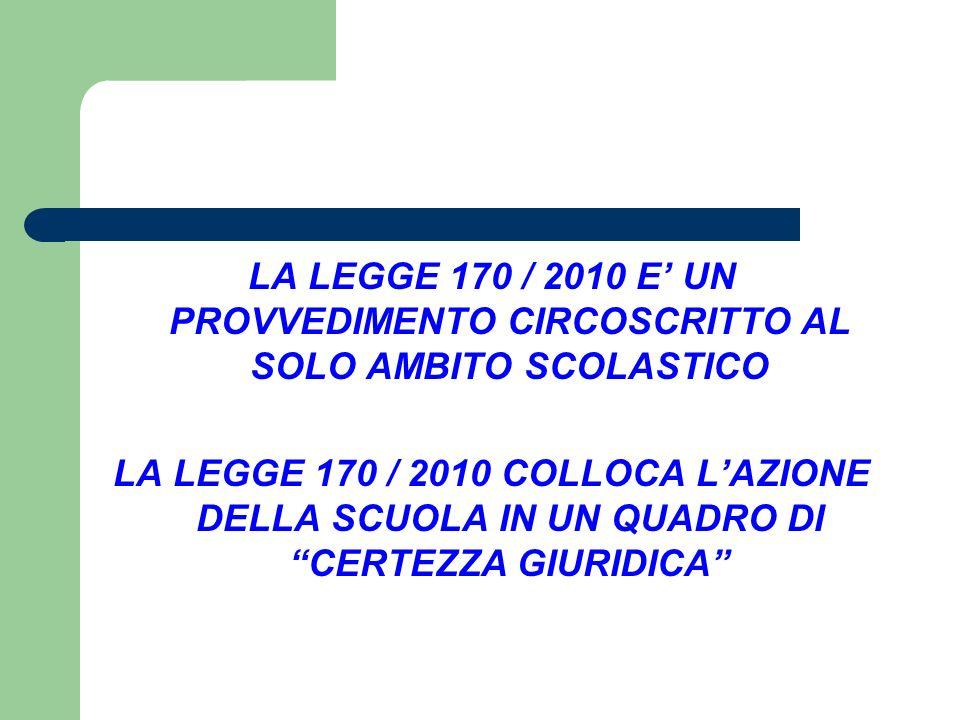"""LA LEGGE 170 / 2010 E' UN PROVVEDIMENTO CIRCOSCRITTO AL SOLO AMBITO SCOLASTICO LA LEGGE 170 / 2010 COLLOCA L'AZIONE DELLA SCUOLA IN UN QUADRO DI """"CERT"""