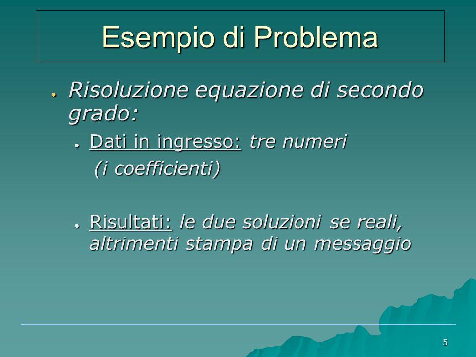 5 Esempio di Problema ● Risoluzione equazione di secondo grado: ● Dati in ingresso: tre numeri (i coefficienti) (i coefficienti) ● Risultati: le due soluzioni se reali, altrimenti stampa di un messaggio