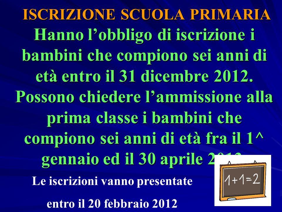 ISCRIZIONE SCUOLA PRIMARIA Hanno l'obbligo di iscrizione i bambini che compiono sei anni di età entro il 31 dicembre 2012. Possono chiedere l'ammissio