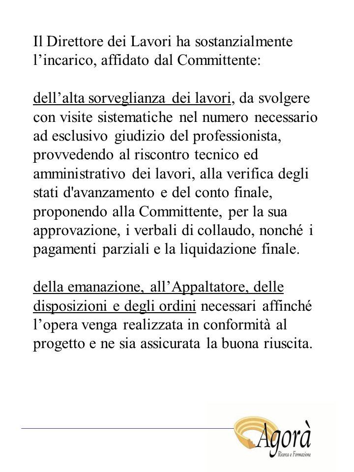 Il Direttore dei Lavori ha sostanzialmente l'incarico, affidato dal Committente: dell'alta sorveglianza dei lavori, da svolgere con visite sistematich
