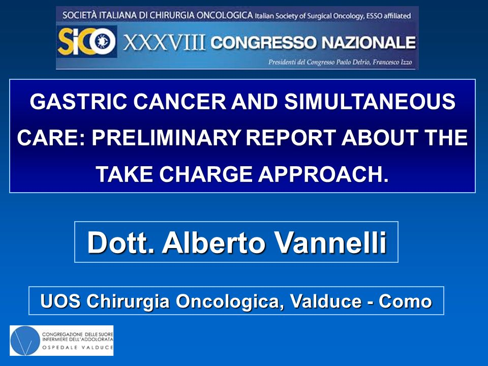 Dott. Alberto Vannelli GASTRIC CANCER AND SIMULTANEOUS CARE: PRELIMINARY REPORT ABOUT THE TAKE CHARGE APPROACH. UOS Chirurgia Oncologica, Valduce - Co