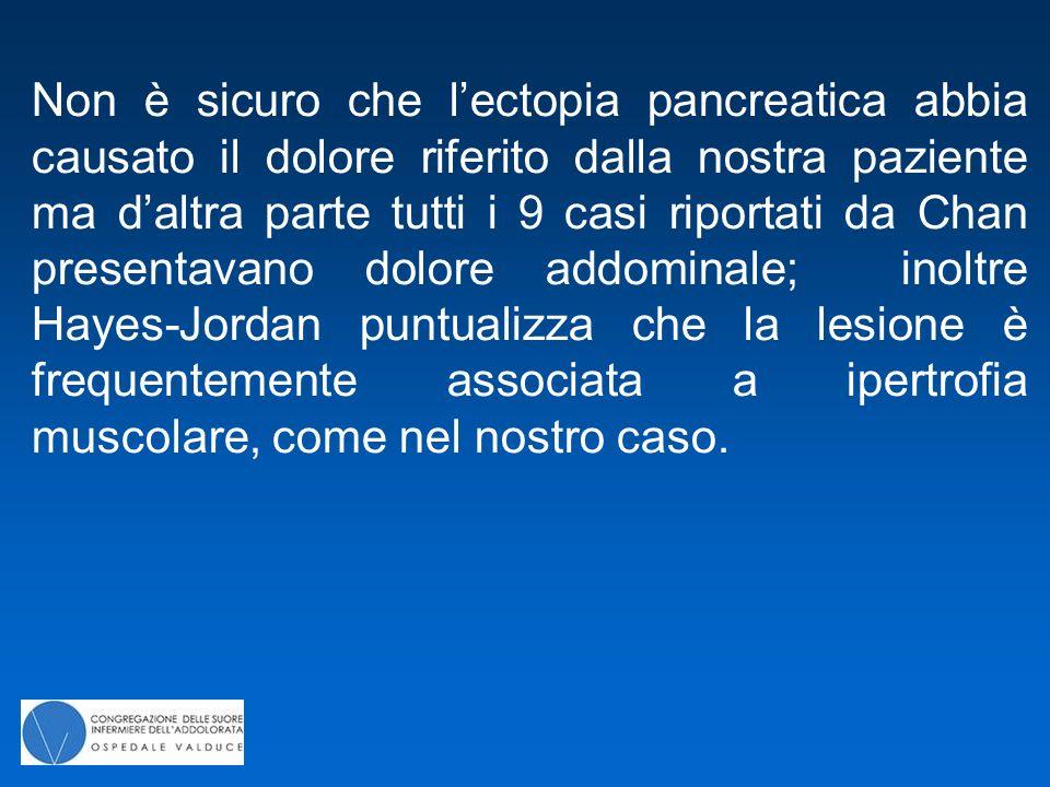 Non è sicuro che l'ectopia pancreatica abbia causato il dolore riferito dalla nostra paziente ma d'altra parte tutti i 9 casi riportati da Chan presen