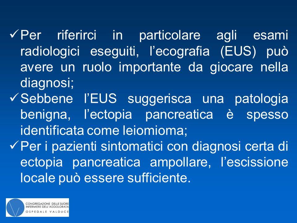 Per riferirci in particolare agli esami radiologici eseguiti, l'ecografia (EUS) può avere un ruolo importante da giocare nella diagnosi; Sebbene l'EUS