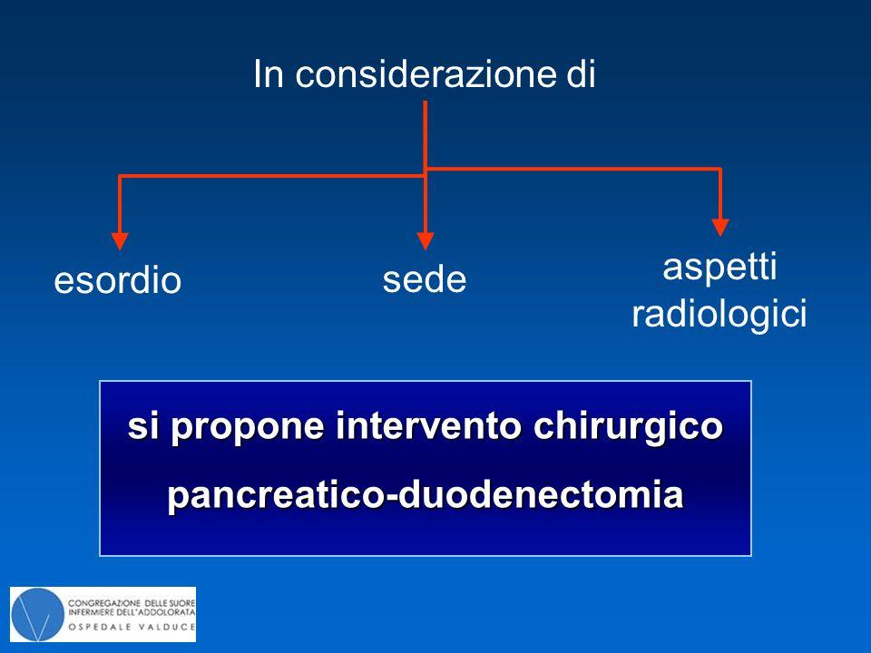 esordio In considerazione di sede aspetti radiologici si propone intervento chirurgico pancreatico-duodenectomia