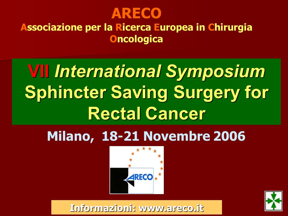 ARECO Associazione per la Ricerca Europea in Chirurgia Oncologica VII International Symposium Sphincter Saving Surgery for Rectal Cancer Milano, 18-21
