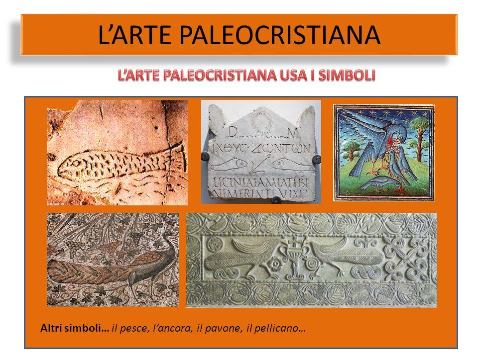 L'ARTE PALEOCRISTIANA Altri simboli… il pesce, l'ancora, il pavone, il pellicano…