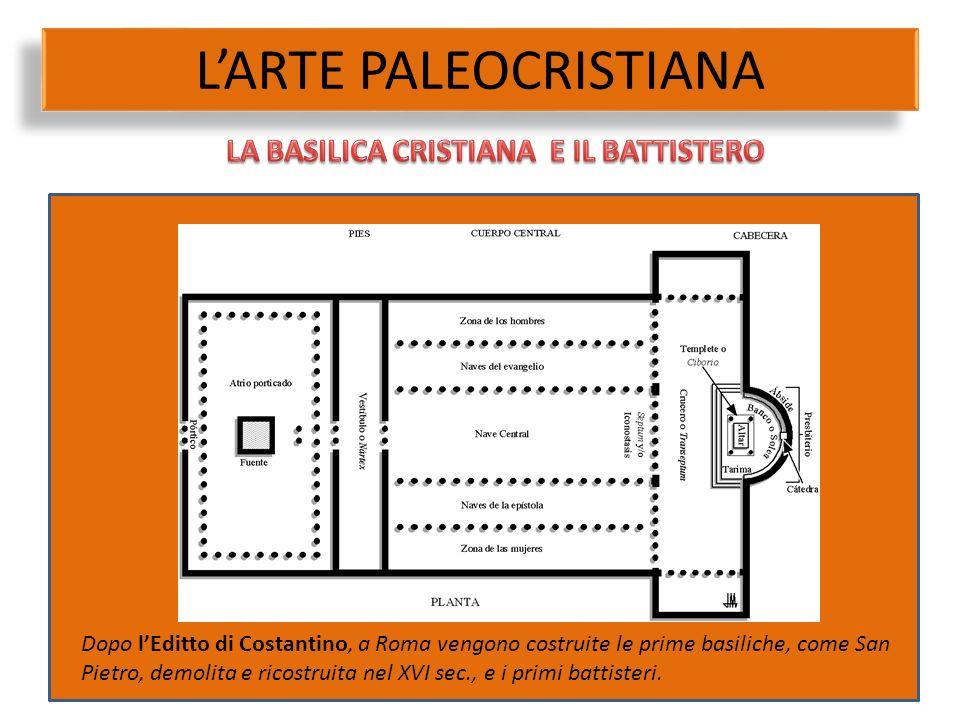 L'ARTE PALEOCRISTIANA Dopo l'Editto di Costantino, a Roma vengono costruite le prime basiliche, come San Pietro, demolita e ricostruita nel XVI sec.,