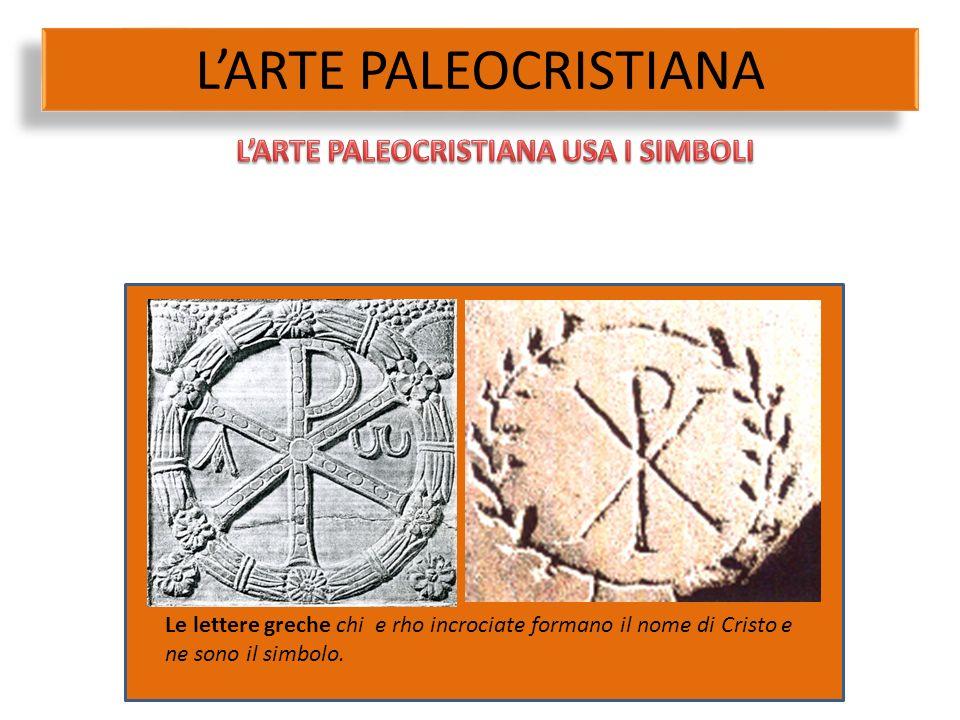 L'ARTE PALEOCRISTIANA Le lettere greche chi e rho incrociate formano il nome di Cristo e ne sono il simbolo.