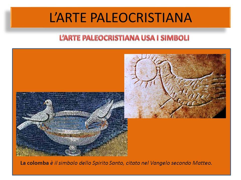 L'ARTE PALEOCRISTIANA La colomba è il simbolo dello Spirito Santo, citato nel Vangelo secondo Matteo.