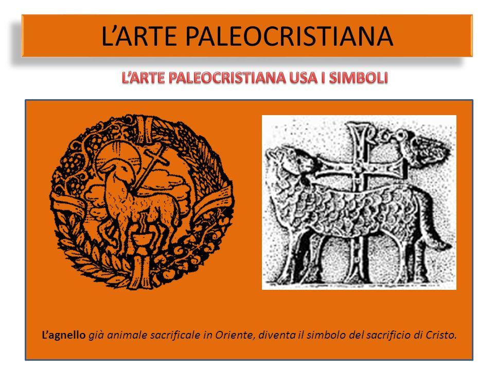 L'ARTE PALEOCRISTIANA L'agnello già animale sacrificale in Oriente, diventa il simbolo del sacrificio di Cristo.