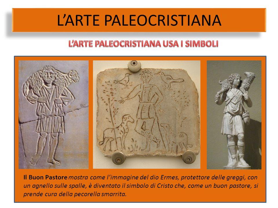 L'ARTE PALEOCRISTIANA Il Buon Pastore mostra come l'immagine del dio Ermes, protettore delle greggi, con un agnello sulle spalle, è diventato il simbo