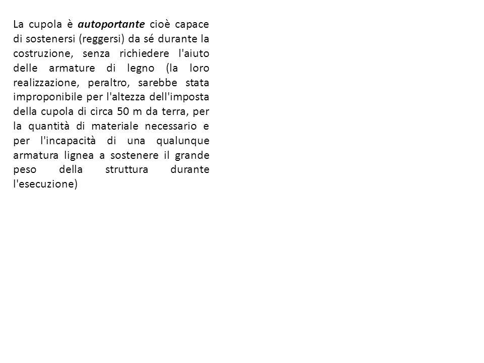 La cupola è autoportante cioè capace di sostenersi (reggersi) da sé durante la costruzione, senza richiedere l aiuto delle armature di legno (la loro realizzazione, peraltro, sarebbe stata improponibile per l altezza dell imposta della cupola di circa 50 m da terra, per la quantità di materiale necessario e per l incapacità di una qualunque armatura lignea a sostenere il grande peso della struttura durante l esecuzione)