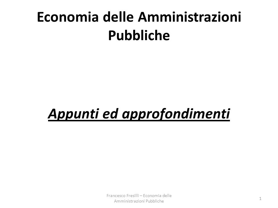 Economia delle Amministrazioni Pubbliche Appunti ed approfondimenti 1 Francesco Fresilli – Economia delle Amministrazioni Pubbliche