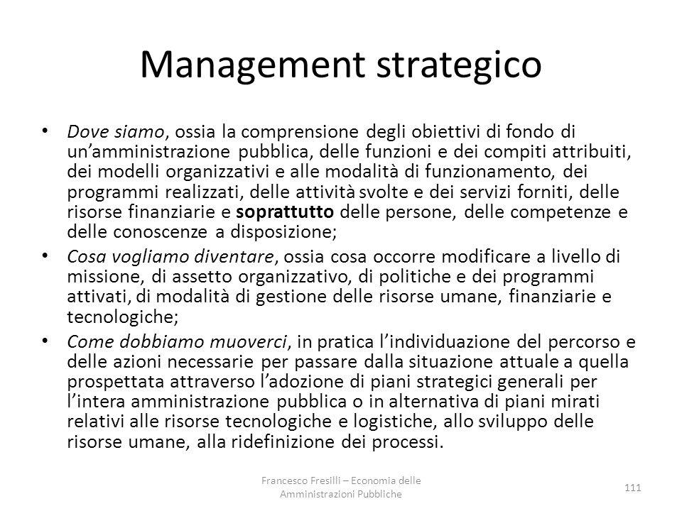 Management strategico Dove siamo, ossia la comprensione degli obiettivi di fondo di un'amministrazione pubblica, delle funzioni e dei compiti attribuiti, dei modelli organizzativi e alle modalità di funzionamento, dei programmi realizzati, delle attività svolte e dei servizi forniti, delle risorse finanziarie e soprattutto delle persone, delle competenze e delle conoscenze a disposizione; Cosa vogliamo diventare, ossia cosa occorre modificare a livello di missione, di assetto organizzativo, di politiche e dei programmi attivati, di modalità di gestione delle risorse umane, finanziarie e tecnologiche; Come dobbiamo muoverci, in pratica l'individuazione del percorso e delle azioni necessarie per passare dalla situazione attuale a quella prospettata attraverso l'adozione di piani strategici generali per l'intera amministrazione pubblica o in alternativa di piani mirati relativi alle risorse tecnologiche e logistiche, allo sviluppo delle risorse umane, alla ridefinizione dei processi.