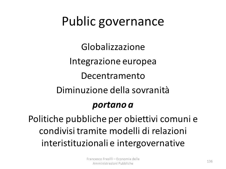 Public governance Globalizzazione Integrazione europea Decentramento Diminuzione della sovranità portano a Politiche pubbliche per obiettivi comuni e condivisi tramite modelli di relazioni interistituzionali e intergovernative 136 Francesco Fresilli – Economia delle Amministrazioni Pubbliche