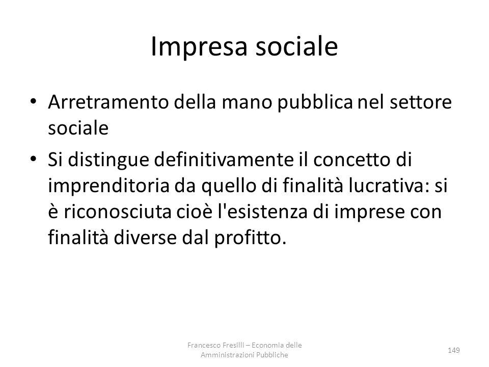 Impresa sociale Arretramento della mano pubblica nel settore sociale Si distingue definitivamente il concetto di imprenditoria da quello di finalità lucrativa: si è riconosciuta cioè l esistenza di imprese con finalità diverse dal profitto.