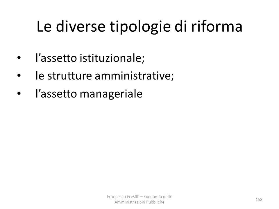 Le diverse tipologie di riforma l'assetto istituzionale; le strutture amministrative; l'assetto manageriale 158 Francesco Fresilli – Economia delle Amministrazioni Pubbliche
