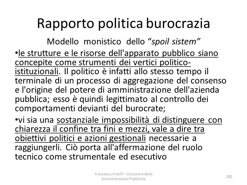Rapporto politica burocrazia Modello monistico dello spoil sistem le strutture e le risorse dell apparato pubblico siano concepite come strumenti dei vertici politico- istituzionali.