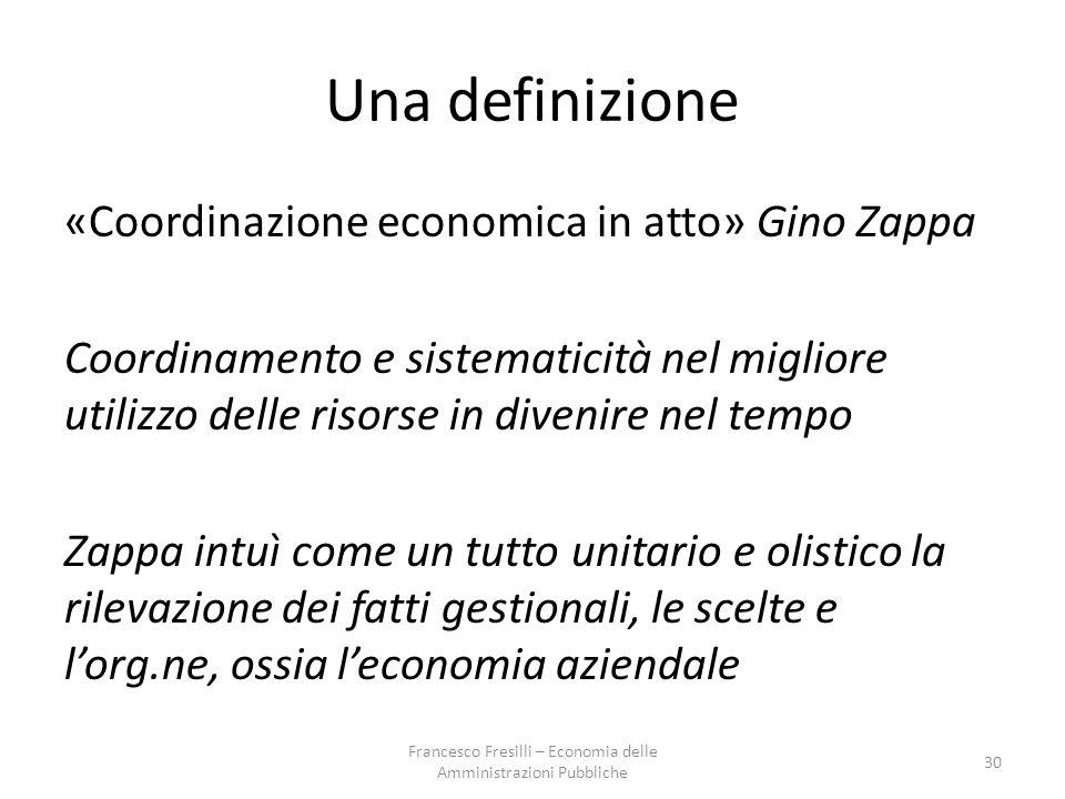 Una definizione «Coordinazione economica in atto» Gino Zappa Coordinamento e sistematicità nel migliore utilizzo delle risorse in divenire nel tempo Zappa intuì come un tutto unitario e olistico la rilevazione dei fatti gestionali, le scelte e l'org.ne, ossia l'economia aziendale 30 Francesco Fresilli – Economia delle Amministrazioni Pubbliche