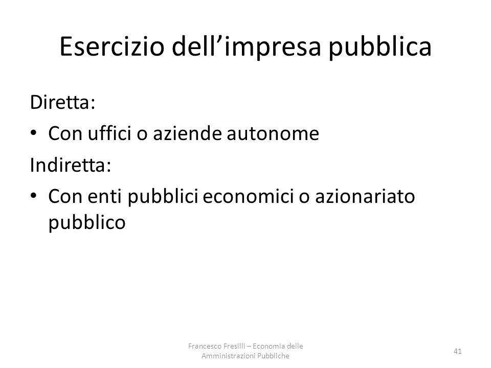 Esercizio dell'impresa pubblica Diretta: Con uffici o aziende autonome Indiretta: Con enti pubblici economici o azionariato pubblico 41 Francesco Fresilli – Economia delle Amministrazioni Pubbliche