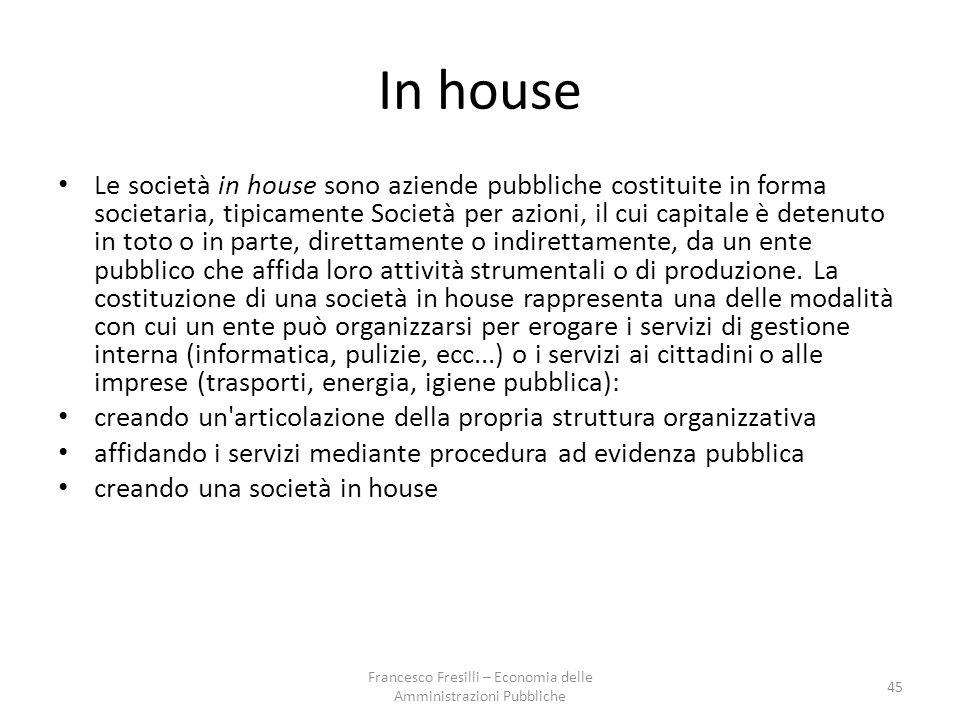 In house Le società in house sono aziende pubbliche costituite in forma societaria, tipicamente Società per azioni, il cui capitale è detenuto in toto o in parte, direttamente o indirettamente, da un ente pubblico che affida loro attività strumentali o di produzione.