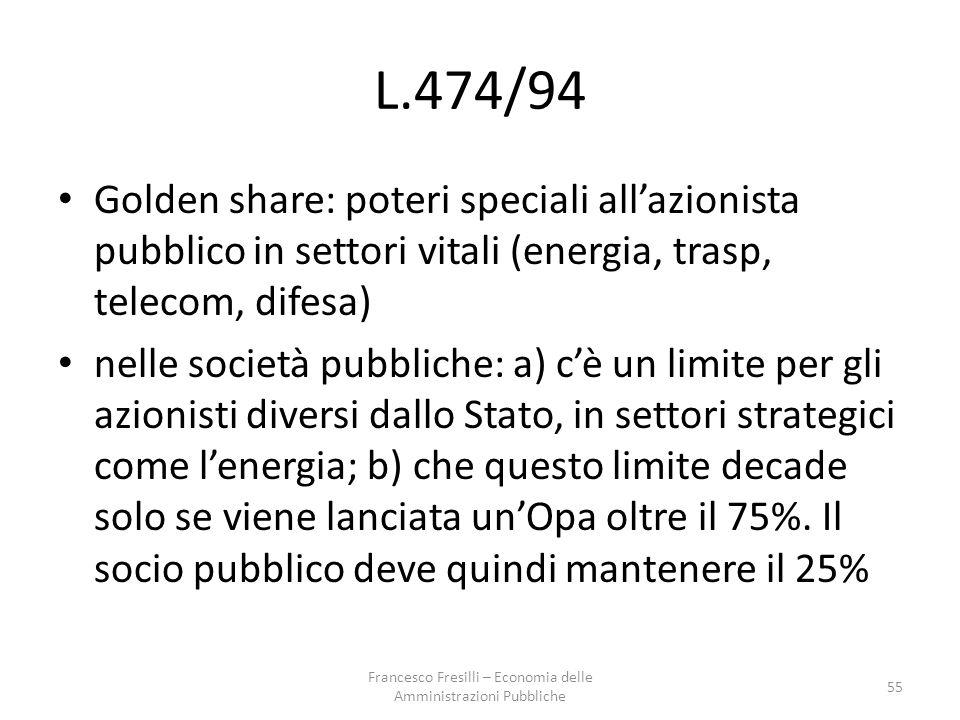 L.474/94 Golden share: poteri speciali all'azionista pubblico in settori vitali (energia, trasp, telecom, difesa) nelle società pubbliche: a) c'è un limite per gli azionisti diversi dallo Stato, in settori strategici come l'energia; b) che questo limite decade solo se viene lanciata un'Opa oltre il 75%.