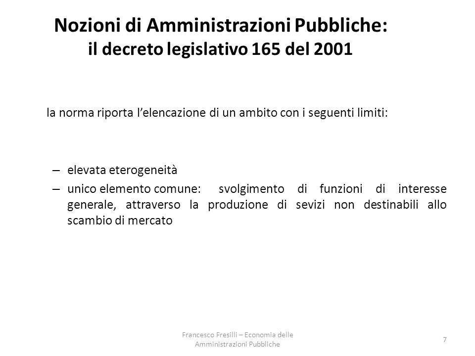  Amministrazioni centrali (S.1311) Comprende tutti gli organi amministrativi dello Stato e gli altri enti centrali la cui competenza si estende normalmente alla totalità del territorio economico, esclusi gli enti centrali di previdenza ed assistenza  Amministrazioni di Stati federati (S.1312) (non esiste in Italia)  Amministrazioni locali (S.1313) Comprende gli enti pubblici la cui competenza si estende ad una parte soltanto del territorio economico, esclusi gli enti di previdenza e assistenza sociale  Enti di Previdenza e assistenza sociale (S.1314) Comprende tutte le unità istituzionali centrali e locali, la cui attività principale consiste nell'erogare prestazioni sociali e che rispondono ai seguenti due criteri :  in forza di disposizioni legislative o regolamentari determinati gruppi della popolazione sono tenuti a partecipare al regime o a versare contributi;  le amministrazioni pubbliche sono responsabili della gestione dell'istituzione per quanto riguarda la fissazione o l'approvazione dei contributi e delle prestazioni, indipendentemente dal loro ruolo di organismo di controllo o di datore di lavoro.