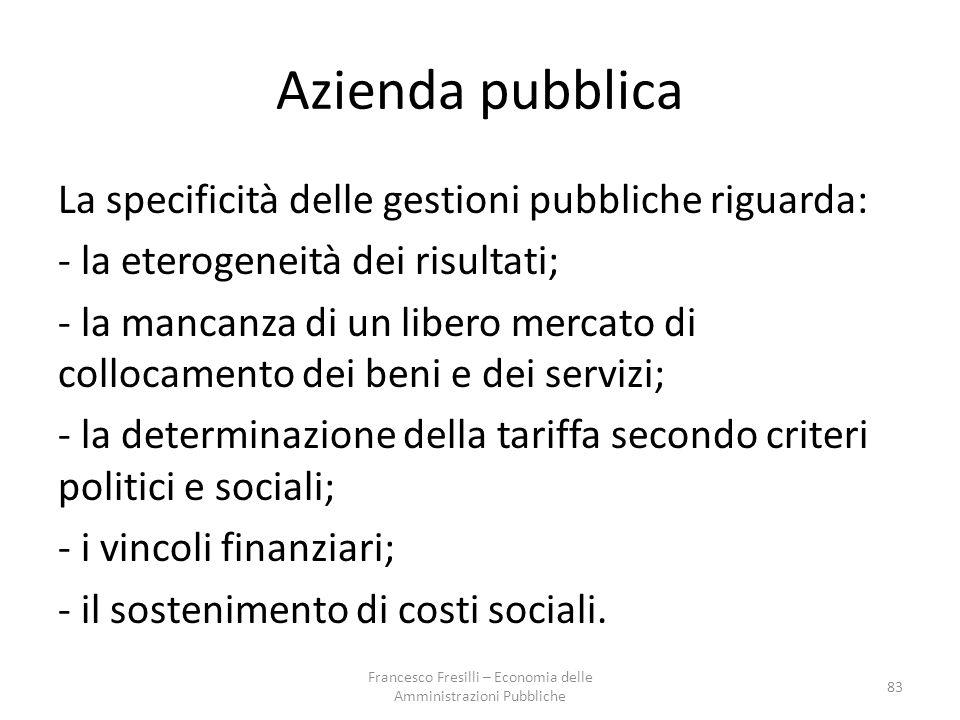 Azienda pubblica La specificità delle gestioni pubbliche riguarda: - la eterogeneità dei risultati; - la mancanza di un libero mercato di collocamento dei beni e dei servizi; - la determinazione della tariffa secondo criteri politici e sociali; - i vincoli finanziari; - il sostenimento di costi sociali.
