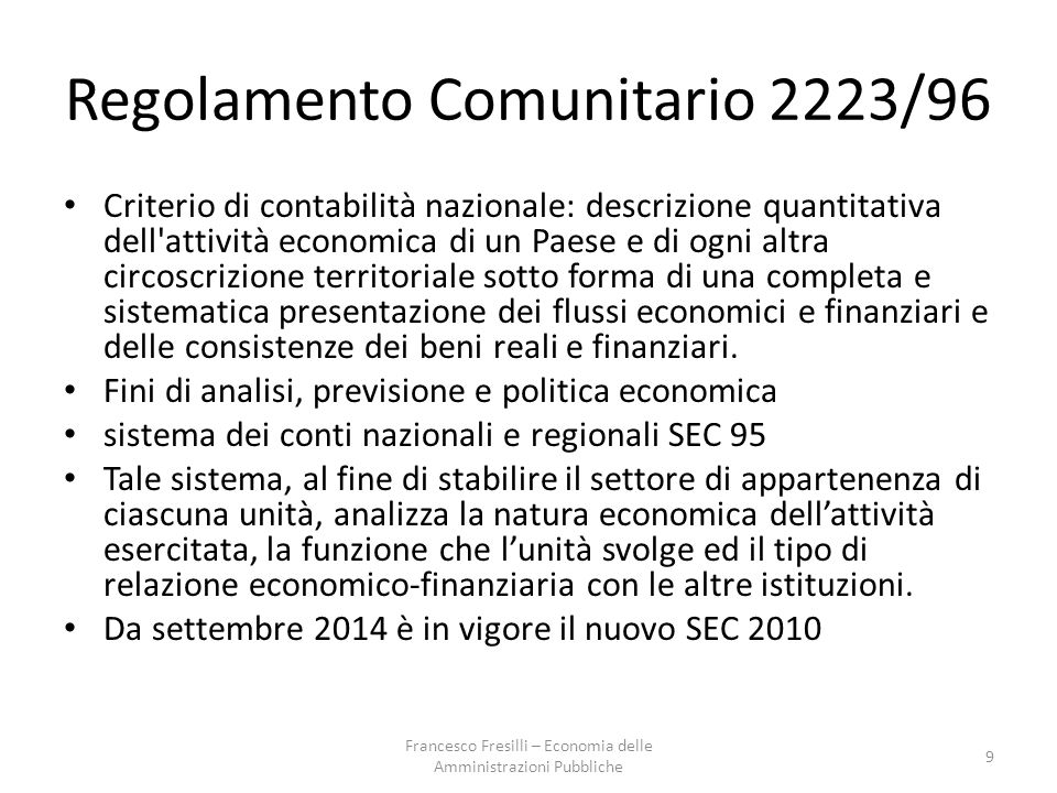 Regolamento Comunitario 2223/96 Criterio di contabilità nazionale: descrizione quantitativa dell attività economica di un Paese e di ogni altra circoscrizione territoriale sotto forma di una completa e sistematica presentazione dei flussi economici e finanziari e delle consistenze dei beni reali e finanziari.