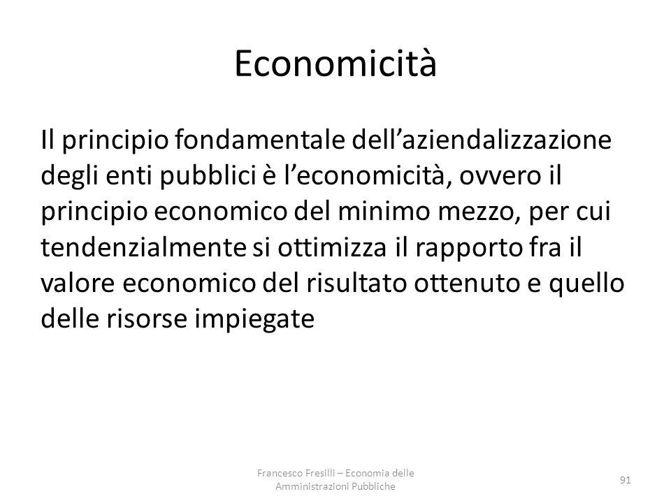 Economicità Il principio fondamentale dell'aziendalizzazione degli enti pubblici è l'economicità, ovvero il principio economico del minimo mezzo, per cui tendenzialmente si ottimizza il rapporto fra il valore economico del risultato ottenuto e quello delle risorse impiegate 91 Francesco Fresilli – Economia delle Amministrazioni Pubbliche