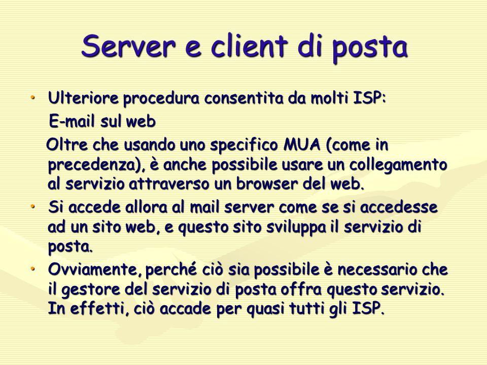 Server e client di posta Ulteriore procedura consentita da molti ISP:Ulteriore procedura consentita da molti ISP: E-mail sul web E-mail sul web Oltre che usando uno specifico MUA (come in precedenza), è anche possibile usare un collegamento al servizio attraverso un browser del web.