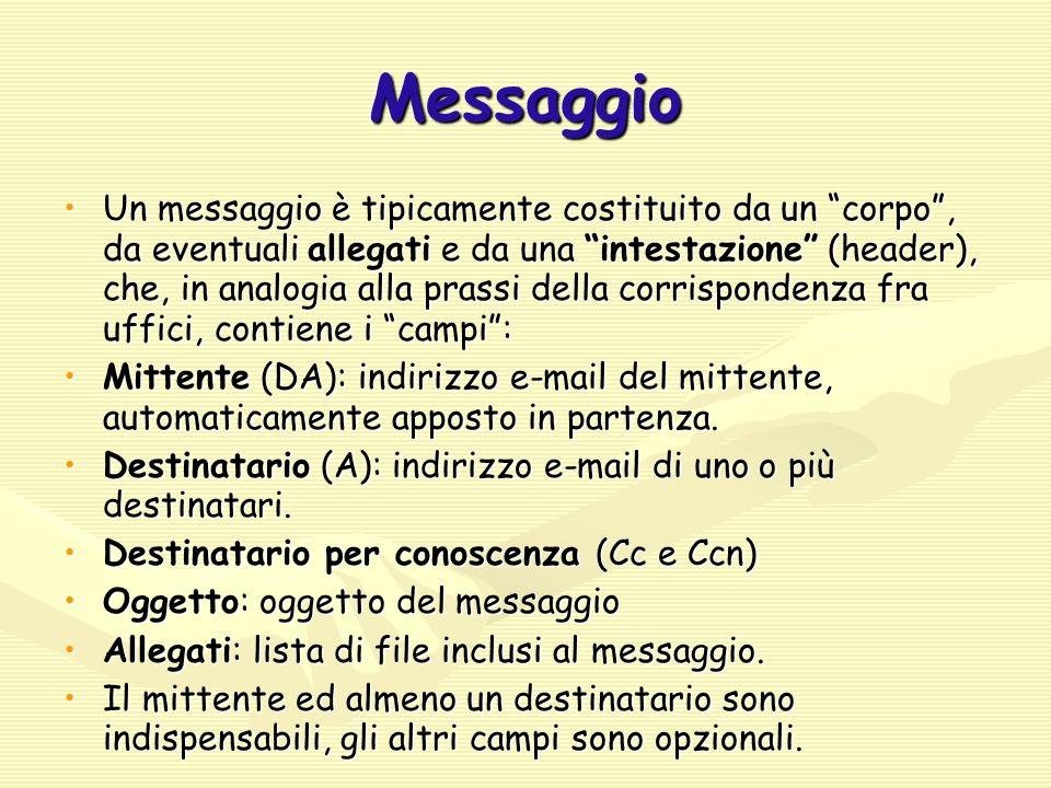 Messaggio Un messaggio è tipicamente costituito da un corpo , da eventuali allegati e da una intestazione (header), che, in analogia alla prassi della corrispondenza fra uffici, contiene i campi :Un messaggio è tipicamente costituito da un corpo , da eventuali allegati e da una intestazione (header), che, in analogia alla prassi della corrispondenza fra uffici, contiene i campi : Mittente (DA): indirizzo e-mail del mittente, automaticamente apposto in partenza.Mittente (DA): indirizzo e-mail del mittente, automaticamente apposto in partenza.