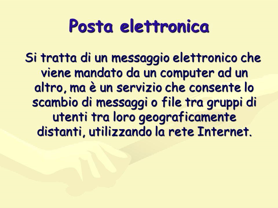 Posta elettronica Si tratta di un messaggio elettronico che viene mandato da un computer ad un altro, ma è un servizio che consente lo scambio di messaggi o file tra gruppi di utenti tra loro geograficamente distanti, utilizzando la rete Internet.