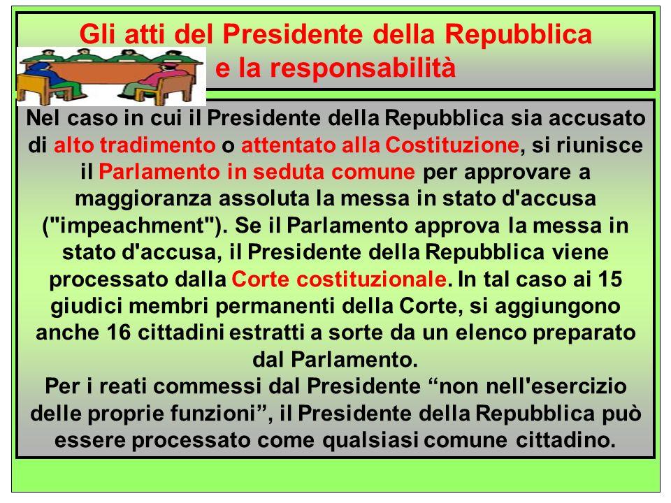 In merito alla responsabilità del Presidente, l articolo 90 della Costituzione dispone che il Presidente non è responsabile degli atti compiuti nell esercizio delle sue funzioni, tranne che per alto tradimento o attentato alla Costituzione .