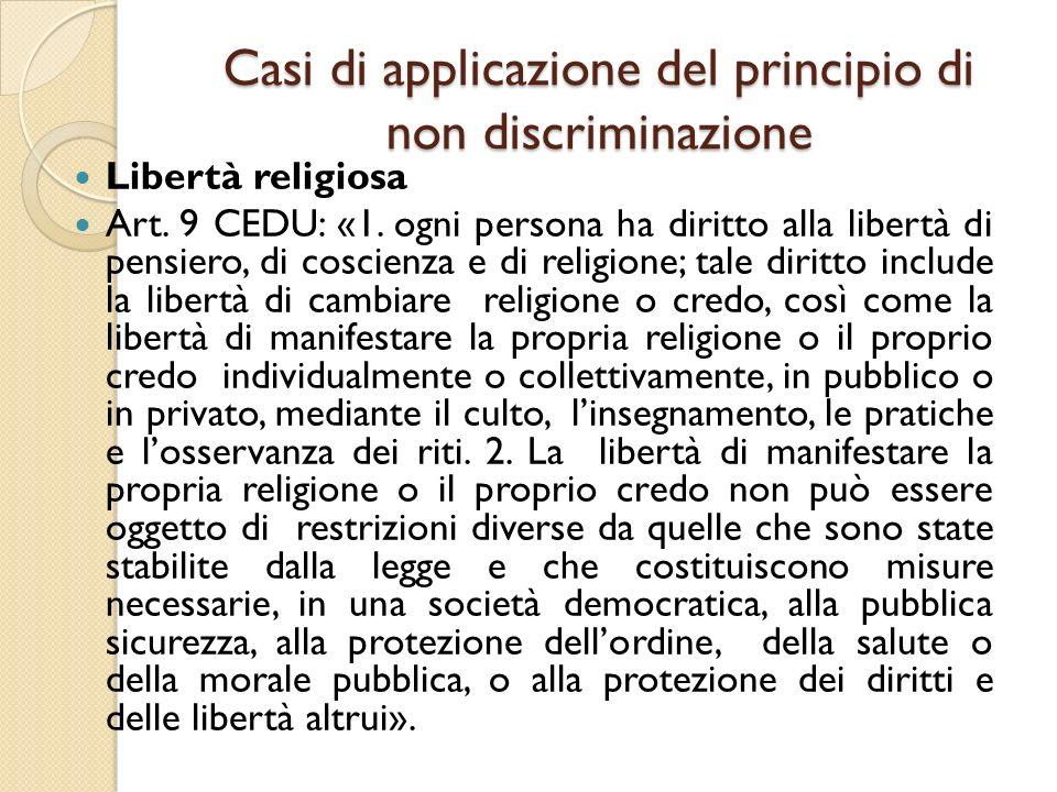 Casi di applicazione del principio di non discriminazione Libertà religiosa Art. 9 CEDU: «1. ogni persona ha diritto alla libertà di pensiero, di cosc