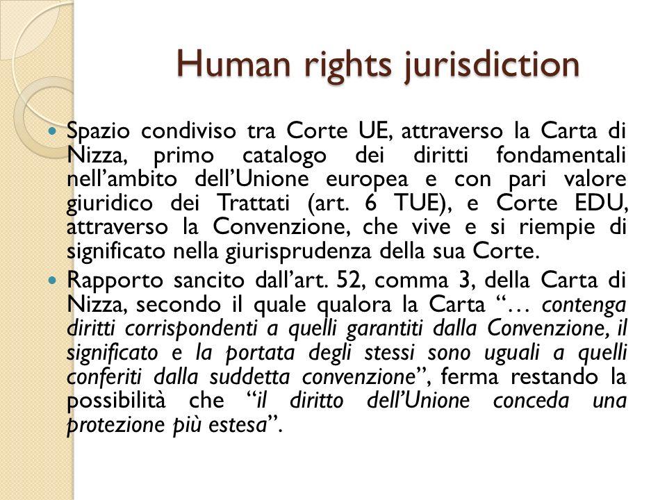 Human rights jurisdiction Spazio condiviso tra Corte UE, attraverso la Carta di Nizza, primo catalogo dei diritti fondamentali nell'ambito dell'Unione europea e con pari valore giuridico dei Trattati (art.