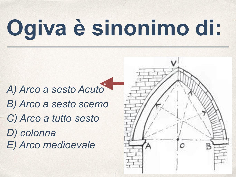 Ogiva è sinonimo di: A) Arco a sesto Acuto B) Arco a sesto scemo C) Arco a tutto sesto D) colonna E) Arco medioevale c
