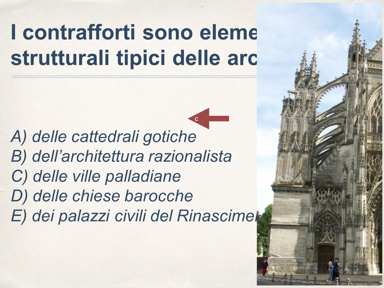 I contrafforti sono elementi strutturali tipici delle architetture: A) delle cattedrali gotiche B) dell'architettura razionalista C) delle ville palladiane D) delle chiese barocche E) dei palazzi civili del Rinascimento c