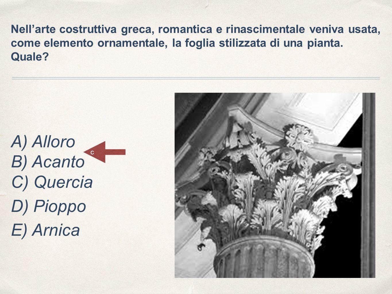 Nell'arte costruttiva greca, romantica e rinascimentale veniva usata, come elemento ornamentale, la foglia stilizzata di una pianta. Quale? A) Alloro