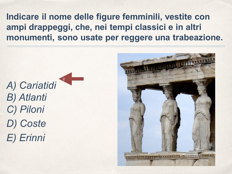 Indicare il nome delle figure femminili, vestite con ampi drappeggi, che, nei tempi classici e in altri monumenti, sono usate per reggere una trabeazione.