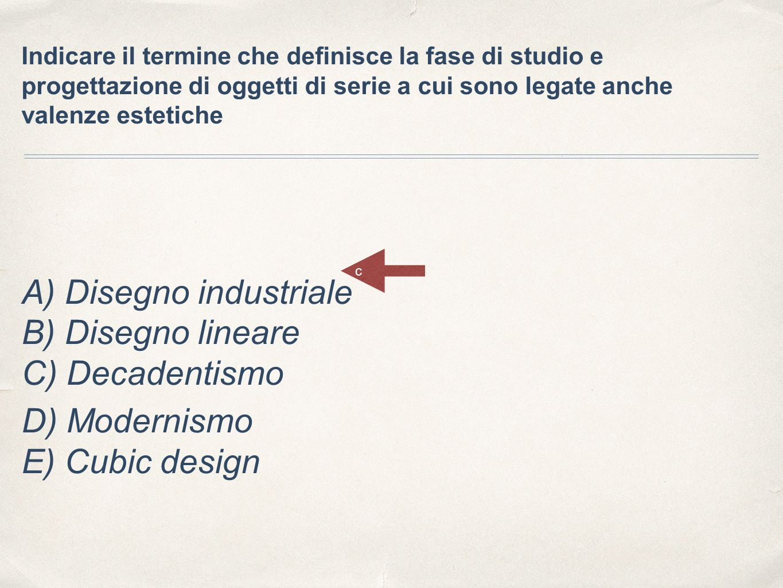 Indicare il termine che definisce la fase di studio e progettazione di oggetti di serie a cui sono legate anche valenze estetiche A) Disegno industriale B) Disegno lineare C) Decadentismo D) Modernismo E) Cubic design c