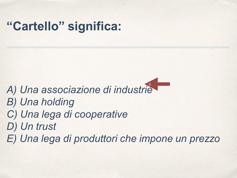 """""""Cartello"""" significa: A) Una associazione di industrie B) Una holding C) Una lega di cooperative D) Un trust E) Una lega di produttori che impone un p"""