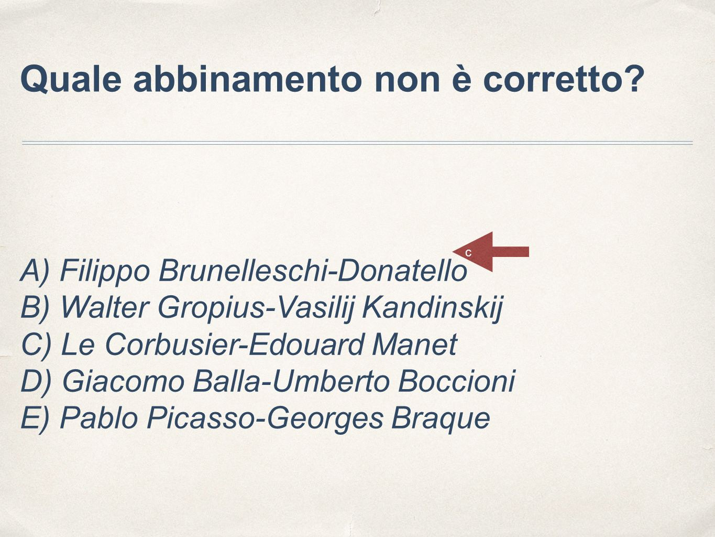 Quale abbinamento non è corretto? A) Filippo Brunelleschi-Donatello B) Walter Gropius-Vasilij Kandinskij C) Le Corbusier-Edouard Manet D) Giacomo Ball