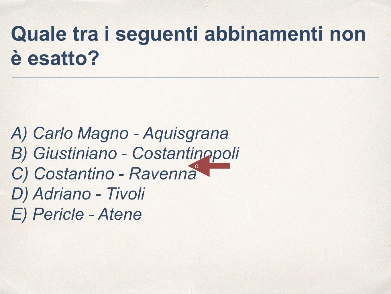 Quale tra i seguenti abbinamenti non è esatto? A) Carlo Magno - Aquisgrana B) Giustiniano - Costantinopoli C) Costantino - Ravenna D) Adriano - Tivoli