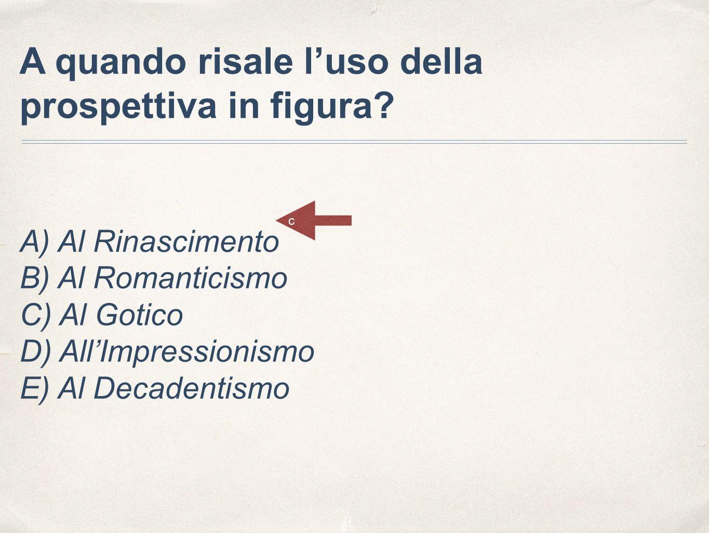 A quando risale l'uso della prospettiva in figura? A) Al Rinascimento B) Al Romanticismo C) Al Gotico D) All'Impressionismo E) Al Decadentismo c