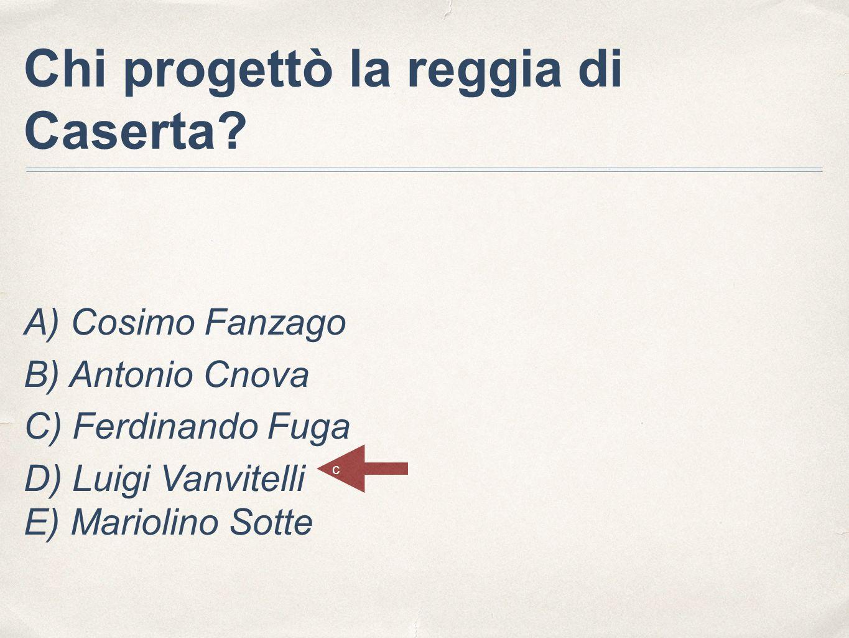 Chi progettò la reggia di Caserta? A) Cosimo Fanzago B) Antonio Cnova C) Ferdinando Fuga D) Luigi Vanvitelli E) Mariolino Sotte c