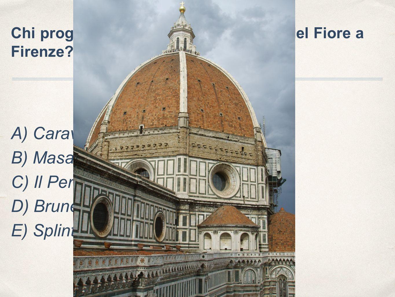 Chi progettò la cupola di Santa Maria del Fiore a Firenze? A) Caravaggio B) Masaccio C) Il Perugino D) Brunelleschi E) Splinter c