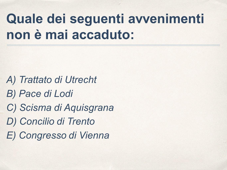 Quale dei seguenti avvenimenti non è mai accaduto: A) Trattato di Utrecht B) Pace di Lodi C) Scisma di Aquisgrana D) Concilio di Trento E) Congresso di Vienna