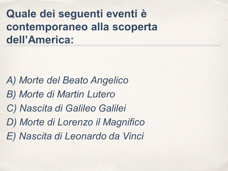 Quale dei seguenti eventi è contemporaneo alla scoperta dell'America: A) Morte del Beato Angelico B) Morte di Martin Lutero C) Nascita di Galileo Gali